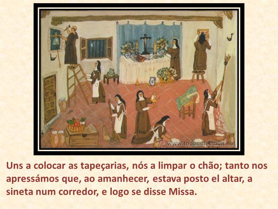 Uns a colocar as tapeçarias, nós a limpar o chão; tanto nos apressámos que, ao amanhecer, estava posto el altar, a sineta num corredor, e logo se disse Missa.