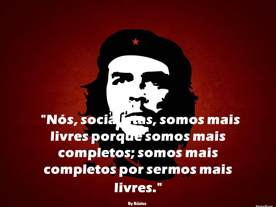 Nós, socialistas, somos mais livres porque somos mais completos; somos mais completos por sermos mais livres.