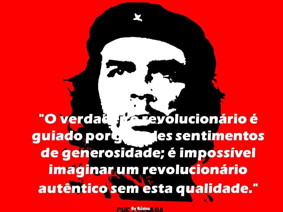 O verdadeiro revolucionário é guiado por grandes sentimentos de generosidade; é impossível imaginar um revolucionário autêntico sem esta qualidade.