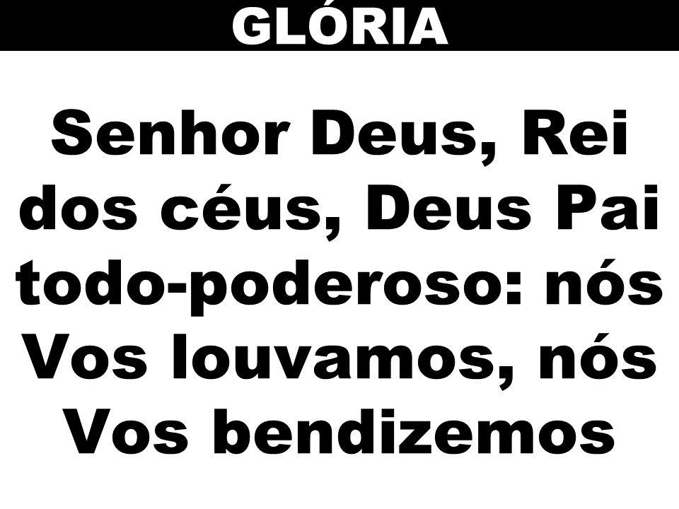 GLÓRIA Senhor Deus, Rei dos céus, Deus Pai todo-poderoso: nós Vos louvamos, nós Vos bendizemos 10