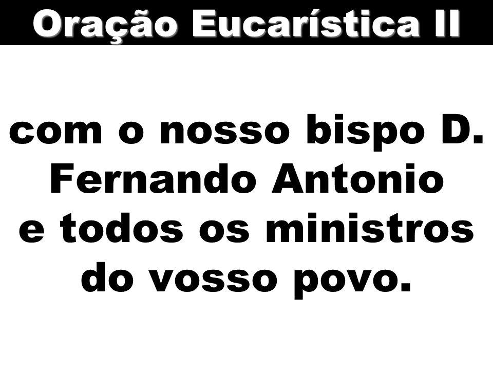 Oração Eucarística II com o nosso bispo D. Fernando Antonio e todos os ministros do vosso povo.