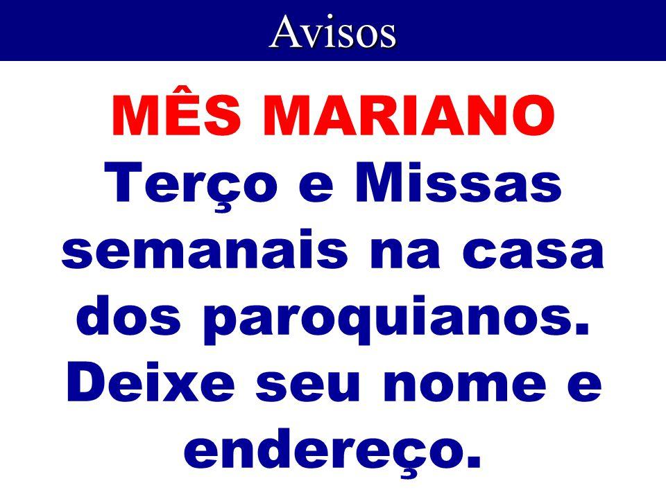 Avisos MÊS MARIANO Terço e Missas semanais na casa dos paroquianos. Deixe seu nome e endereço.