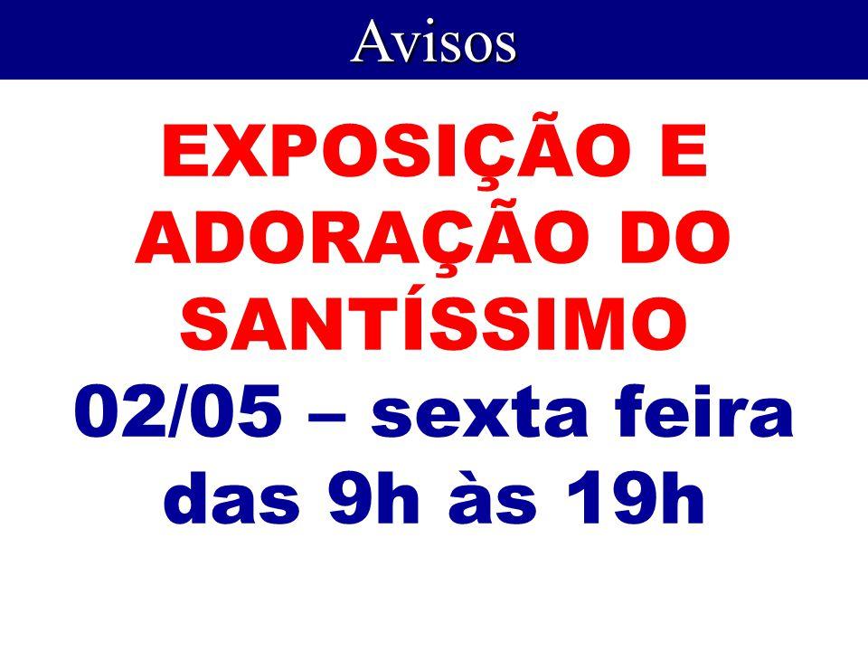 EXPOSIÇÃO E ADORAÇÃO DO SANTÍSSIMO 02/05 – sexta feira das 9h às 19h