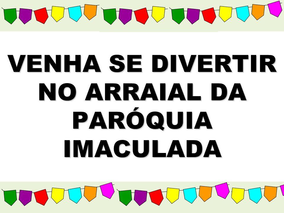 VENHA SE DIVERTIR NO ARRAIAL DA PARÓQUIA IMACULADA