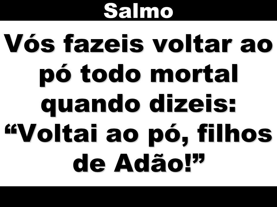 Salmo Vós fazeis voltar ao pó todo mortal quando dizeis: Voltai ao pó, filhos de Adão!