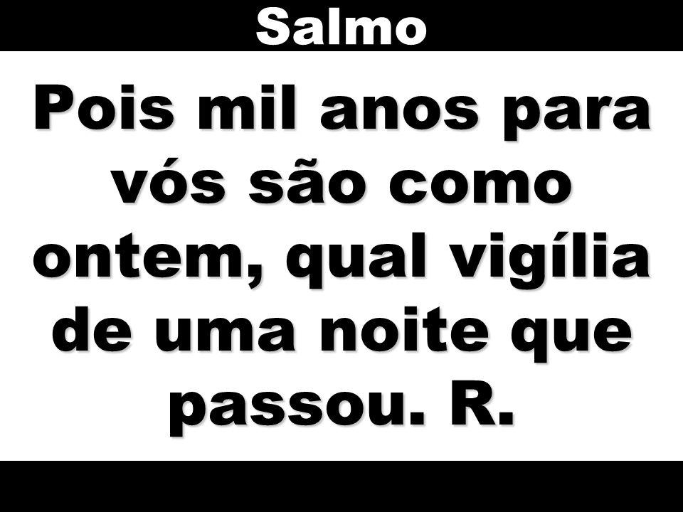 Salmo Pois mil anos para vós são como ontem, qual vigília de uma noite que passou. R.