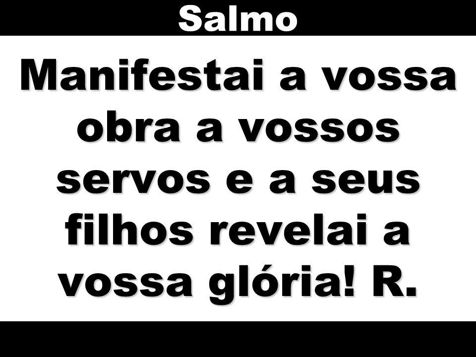 Salmo Manifestai a vossa obra a vossos servos e a seus filhos revelai a vossa glória! R.
