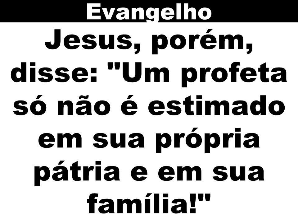 Evangelho Jesus, porém, disse: Um profeta só não é estimado em sua própria pátria e em sua família!