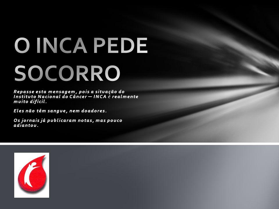 O INCA PEDE SOCORRO Repasse esta mensagem, pois a situação do Instituto Nacional do Câncer ─ INCA é realmente muito difícil.