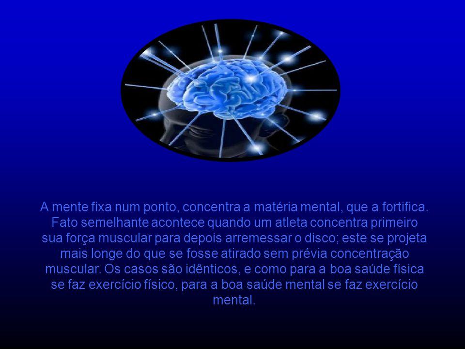 A mente fixa num ponto, concentra a matéria mental, que a fortifica