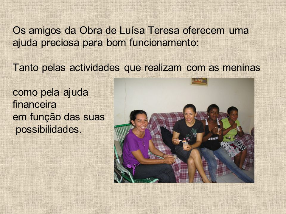 Os amigos da Obra de Luísa Teresa oferecem uma ajuda preciosa para bom funcionamento: Tanto pelas actividades que realizam com as meninas como pela ajuda financeira em função das suas possibilidades.