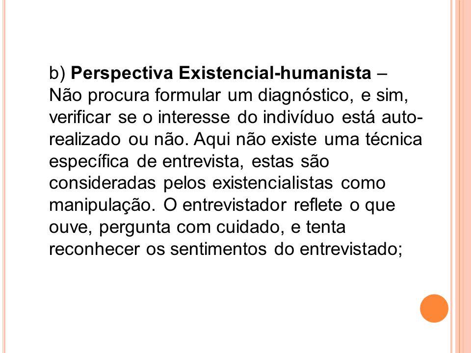 b) Perspectiva Existencial-humanista – Não procura formular um diagnóstico, e sim, verificar se o interesse do indivíduo está auto-realizado ou não.