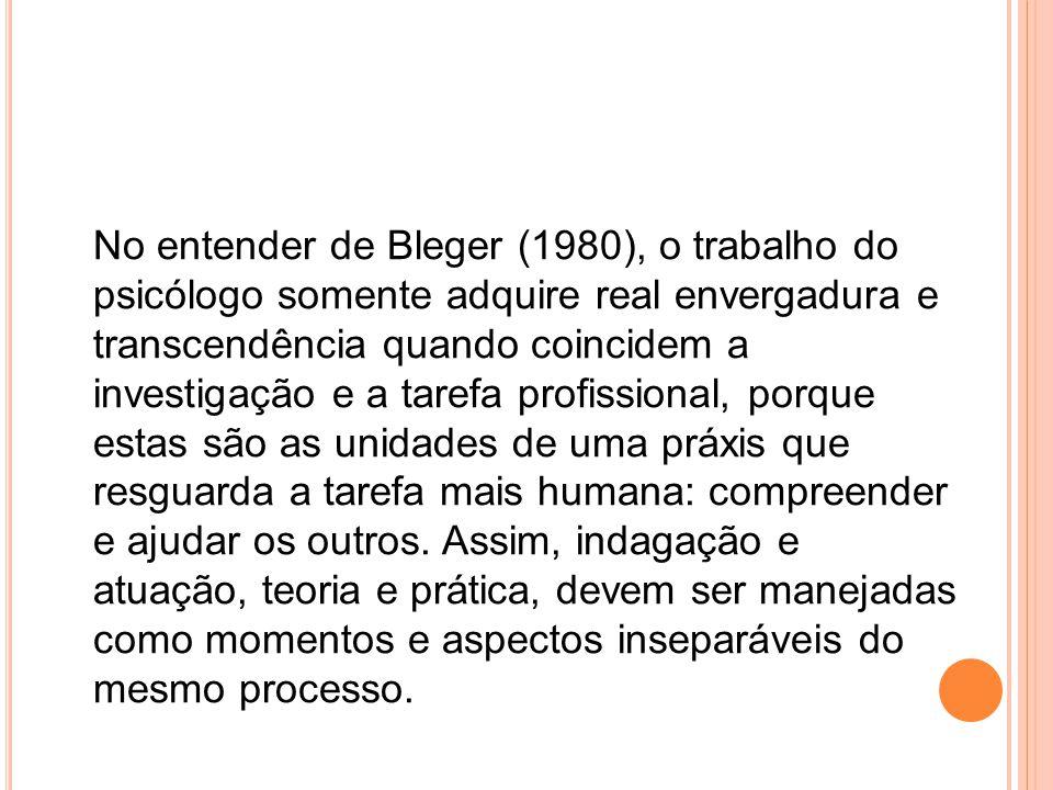 No entender de Bleger (1980), o trabalho do psicólogo somente adquire real envergadura e transcendência quando coincidem a investigação e a tarefa profissional, porque estas são as unidades de uma práxis que resguarda a tarefa mais humana: compreender e ajudar os outros.