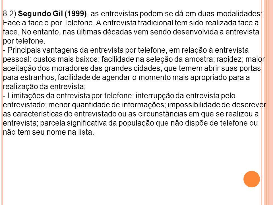 8.2) Segundo Gil (1999), as entrevistas podem se dá em duas modalidades: Face a face e por Telefone. A entrevista tradicional tem sido realizada face a face. No entanto, nas últimas décadas vem sendo desenvolvida a entrevista por telefone.