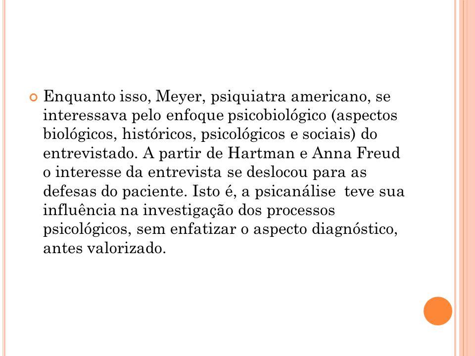 Enquanto isso, Meyer, psiquiatra americano, se interessava pelo enfoque psicobiológico (aspectos biológicos, históricos, psicológicos e sociais) do entrevistado.