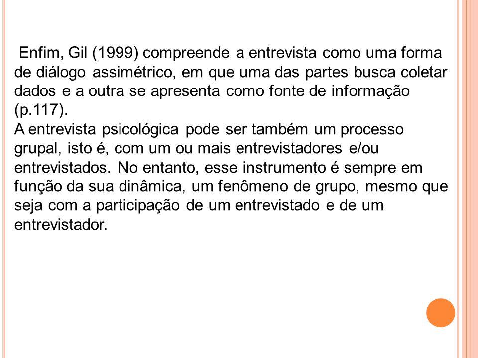 Enfim, Gil (1999) compreende a entrevista como uma forma de diálogo assimétrico, em que uma das partes busca coletar dados e a outra se apresenta como fonte de informação (p.117).