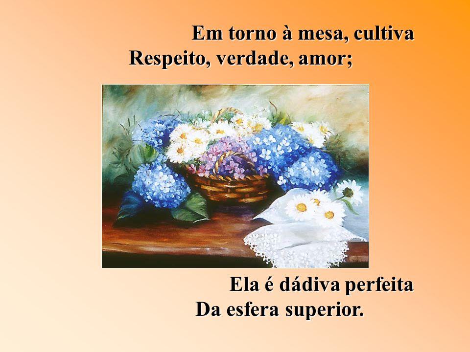 Em torno à mesa, cultiva Respeito, verdade, amor; Ela é dádiva perfeita Da esfera superior.