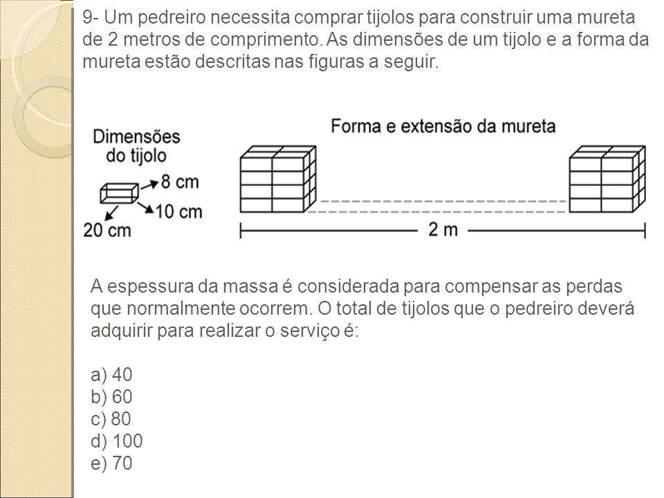 9- Um pedreiro necessita comprar tijolos para construir uma mureta de 2 metros de comprimento. As dimensões de um tijolo e a forma da mureta estão descritas nas figuras a seguir.