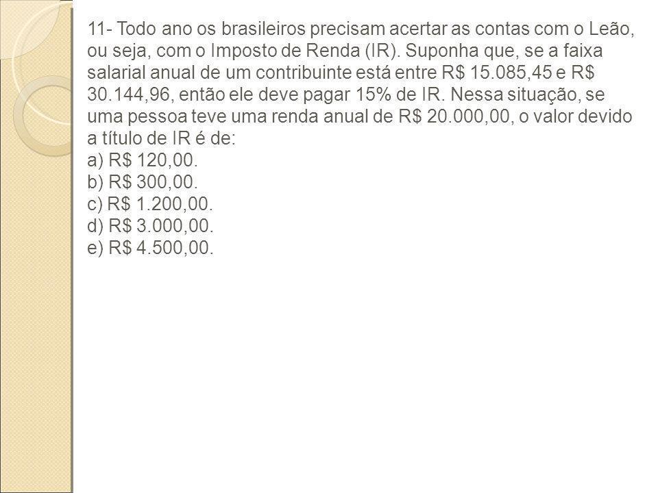 11- Todo ano os brasileiros precisam acertar as contas com o Leão, ou seja, com o Imposto de Renda (IR). Suponha que, se a faixa salarial anual de um contribuinte está entre R$ 15.085,45 e R$ 30.144,96, então ele deve pagar 15% de IR. Nessa situação, se uma pessoa teve uma renda anual de R$ 20.000,00, o valor devido a título de IR é de: