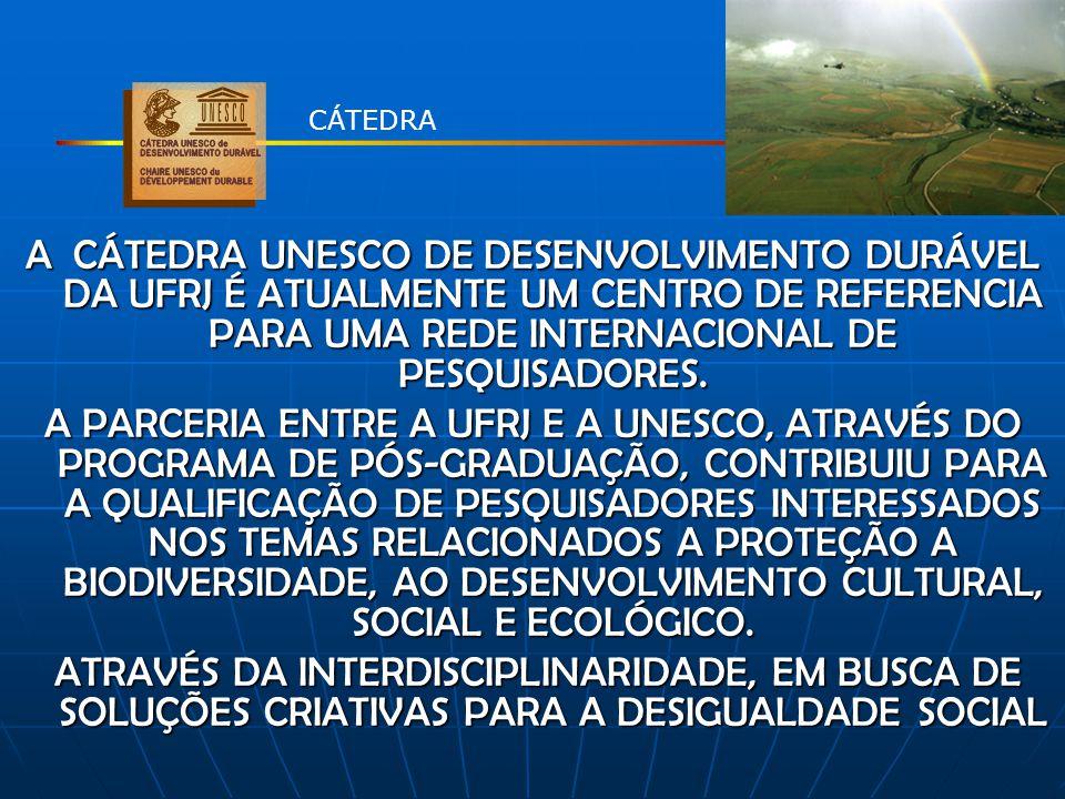 CÁTEDRA A CÁTEDRA UNESCO DE DESENVOLVIMENTO DURÁVEL DA UFRJ É ATUALMENTE UM CENTRO DE REFERENCIA PARA UMA REDE INTERNACIONAL DE PESQUISADORES.