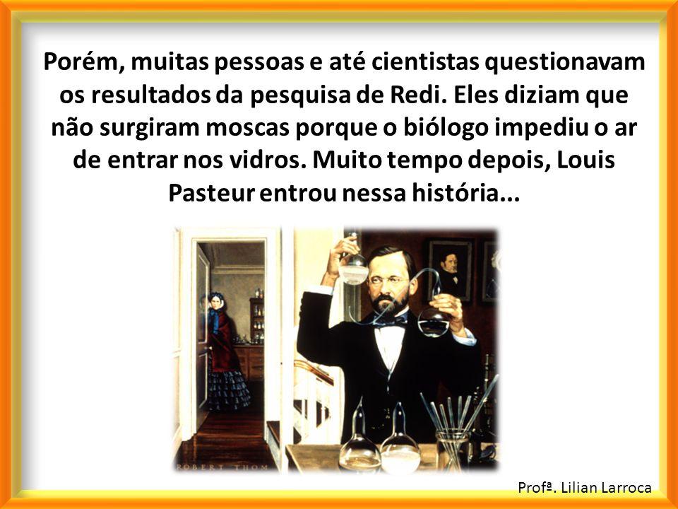 Porém, muitas pessoas e até cientistas questionavam os resultados da pesquisa de Redi. Eles diziam que não surgiram moscas porque o biólogo impediu o ar de entrar nos vidros. Muito tempo depois, Louis Pasteur entrou nessa história...