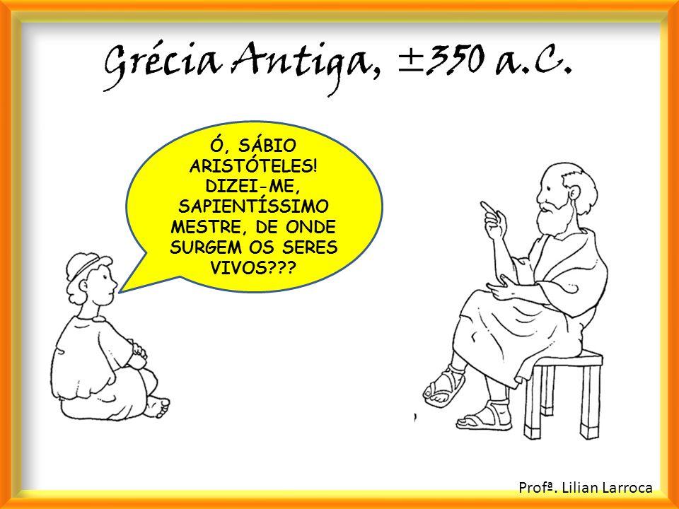 Grécia Antiga, ±350 a.C. Ó, SÁBIO ARISTÓTELES! DIZEI-ME, SAPIENTÍSSIMO MESTRE, DE ONDE SURGEM OS SERES VIVOS