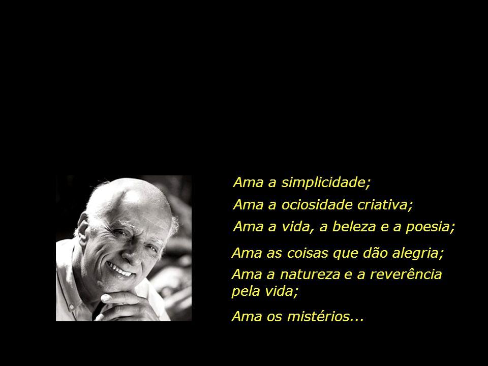 Ama a simplicidade; Ama a ociosidade criativa; Ama a vida, a beleza e a poesia; Ama as coisas que dão alegria;