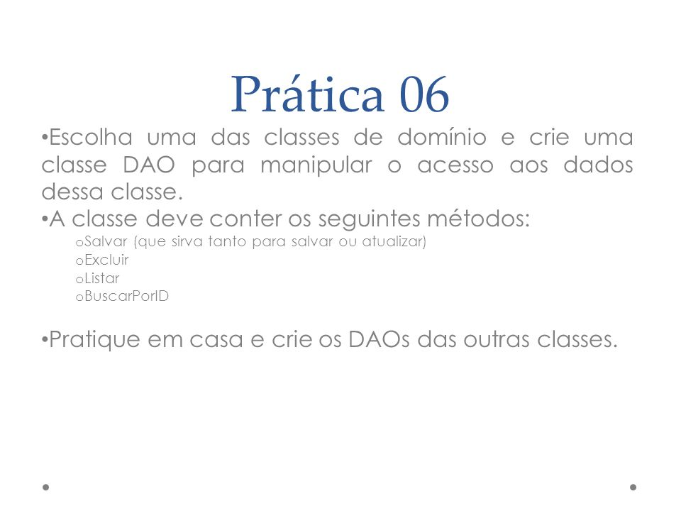 Prática 06 Escolha uma das classes de domínio e crie uma classe DAO para manipular o acesso aos dados dessa classe.