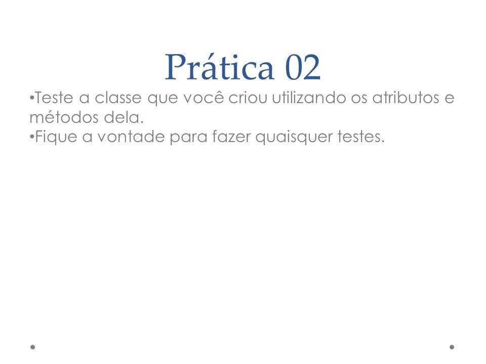 Prática 02 Teste a classe que você criou utilizando os atributos e métodos dela.