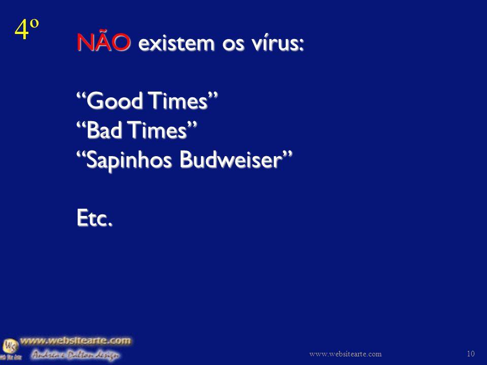 4º NÃO existem os vírus: Good Times Bad Times Sapinhos Budweiser Etc. www.websitearte.com.