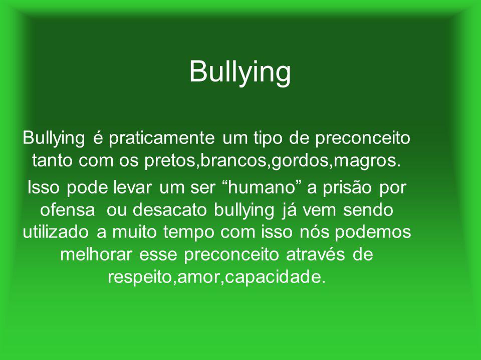 Bullying Bullying é praticamente um tipo de preconceito tanto com os pretos,brancos,gordos,magros.