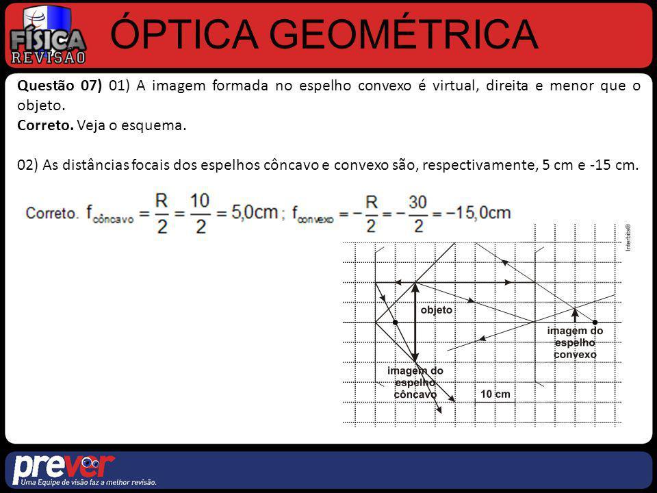 ÓPTICA GEOMÉTRICA Questão 07) 01) A imagem formada no espelho convexo é virtual, direita e menor que o objeto.