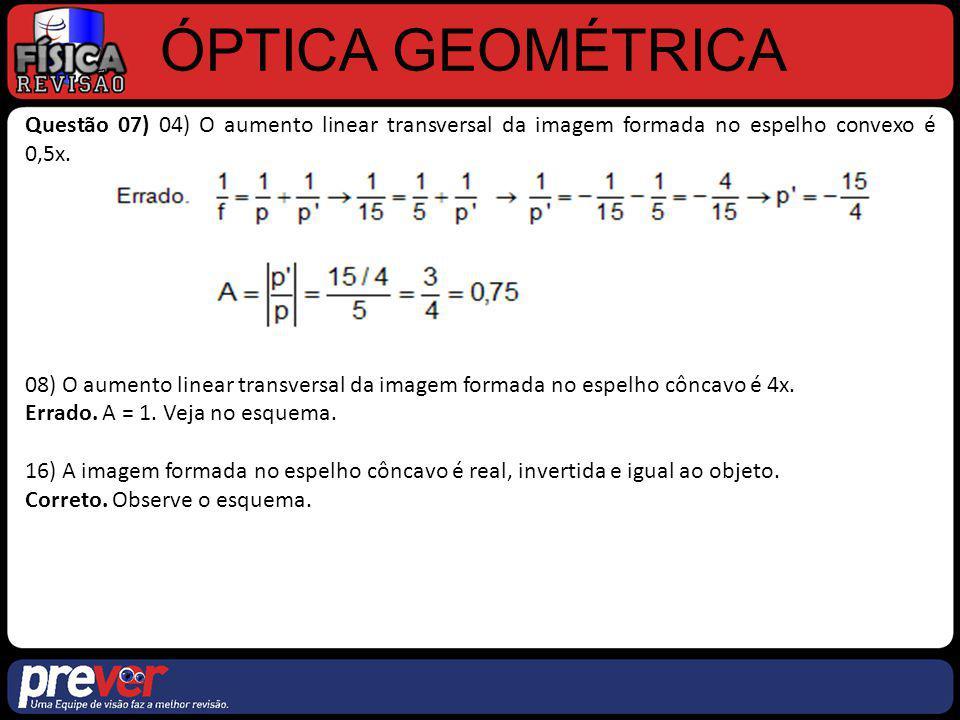 ÓPTICA GEOMÉTRICA Questão 07) 04) O aumento linear transversal da imagem formada no espelho convexo é 0,5x.