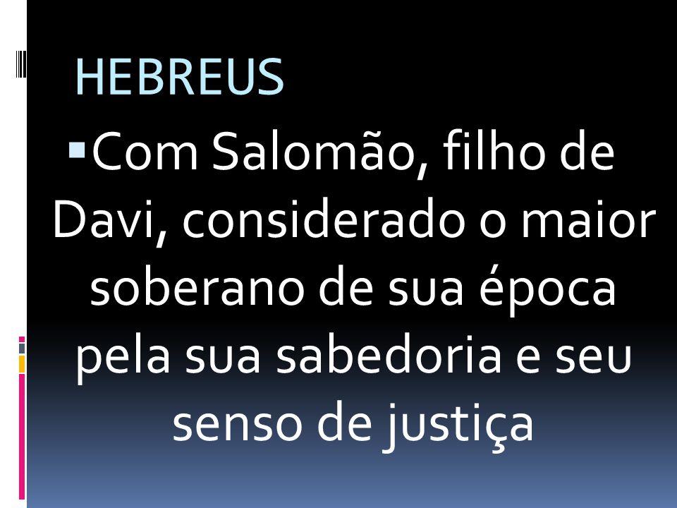 HEBREUS Com Salomão, filho de Davi, considerado o maior soberano de sua época pela sua sabedoria e seu senso de justiça.