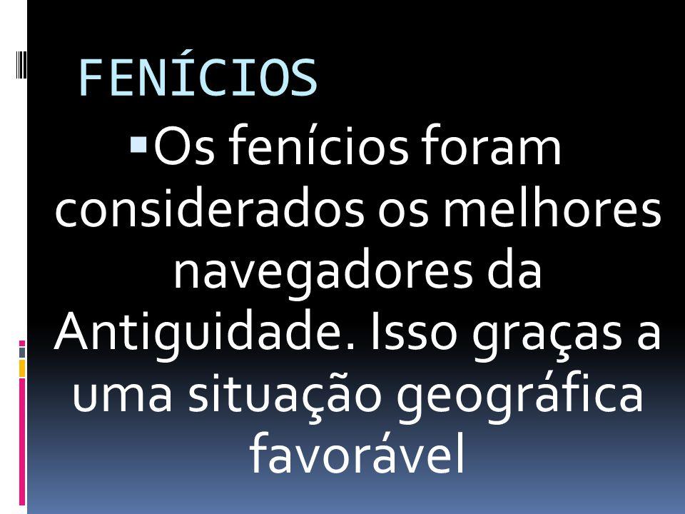FENÍCIOS Os fenícios foram considerados os melhores navegadores da Antiguidade.