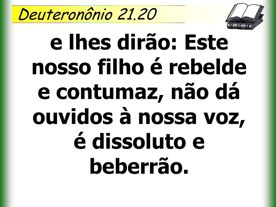Deuteronônio 21.20 e lhes dirão: Este nosso filho é rebelde e contumaz, não dá ouvidos à nossa voz, é dissoluto e beberrão.