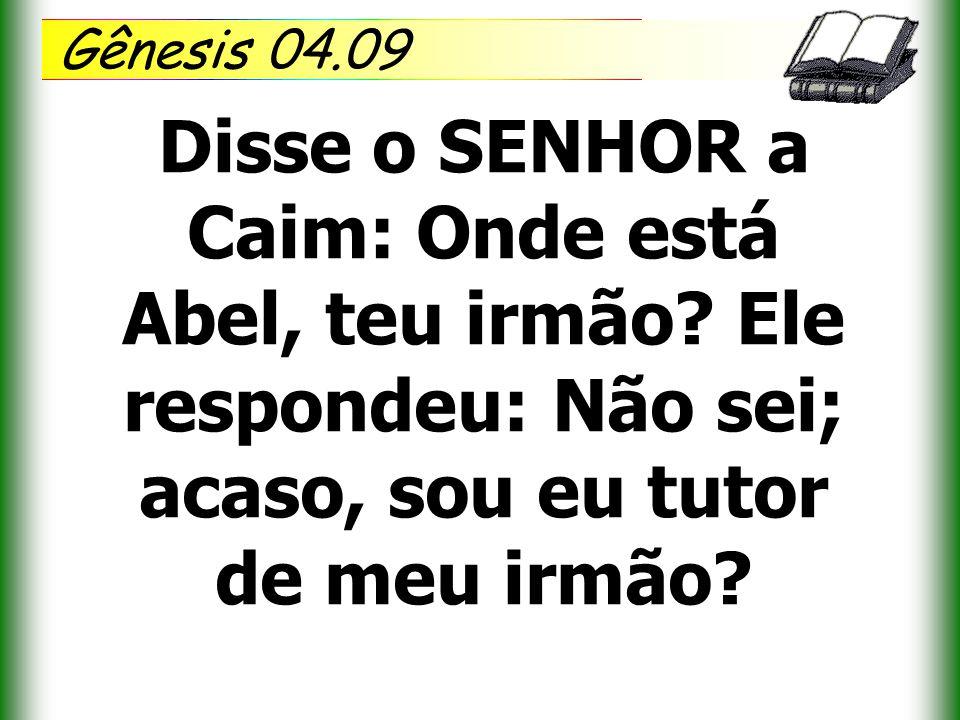 Gênesis 04.09 Disse o SENHOR a Caim: Onde está Abel, teu irmão.