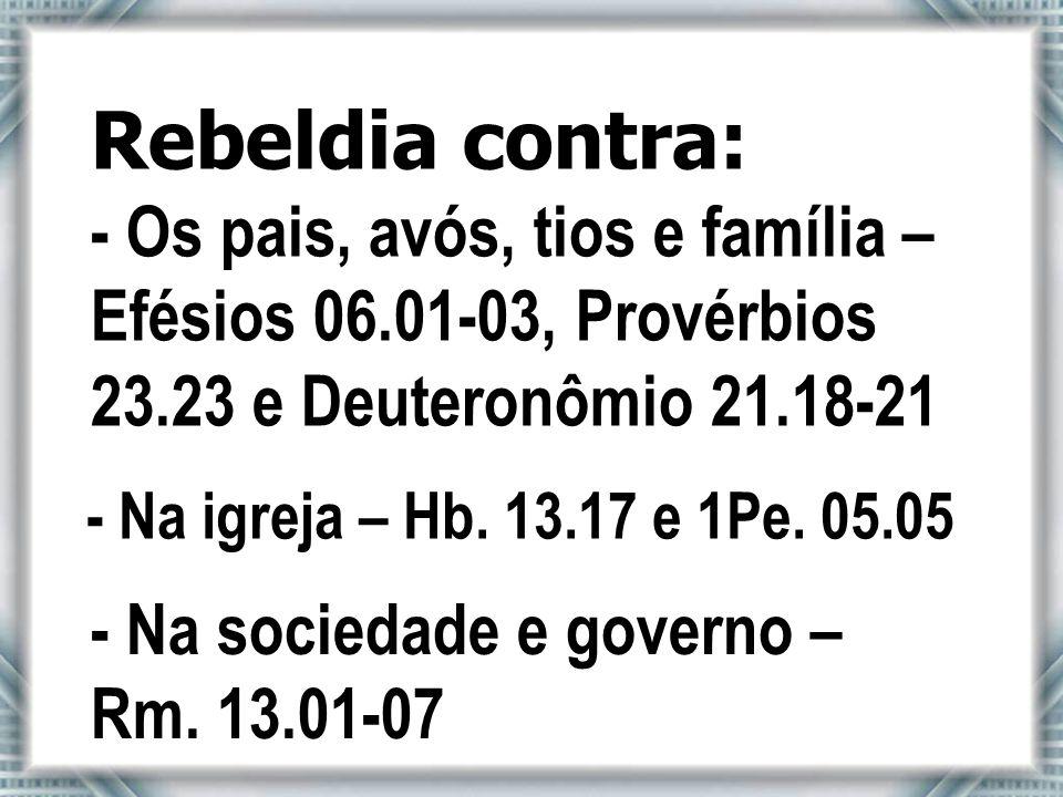 Rebeldia contra: - Os pais, avós, tios e família – Efésios 06.01-03, Provérbios 23.23 e Deuteronômio 21.18-21.