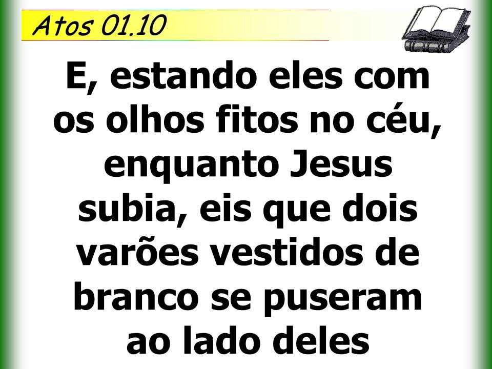 Atos 01.10 E, estando eles com os olhos fitos no céu, enquanto Jesus subia, eis que dois varões vestidos de branco se puseram ao lado deles.