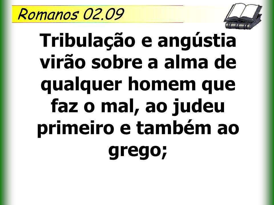 Romanos 02.09 Tribulação e angústia virão sobre a alma de qualquer homem que faz o mal, ao judeu primeiro e também ao grego;