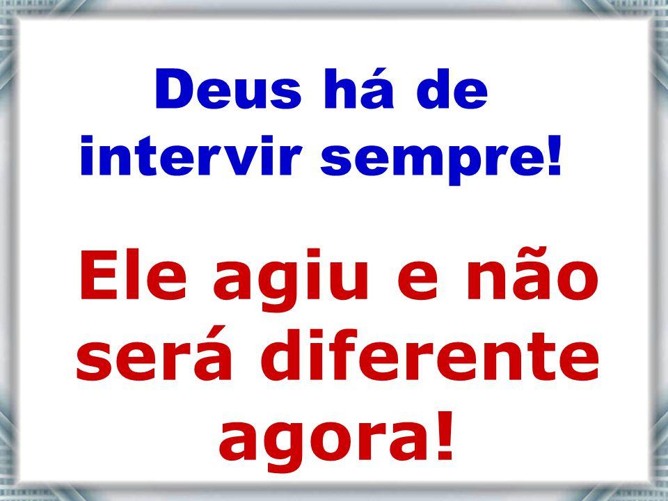 Deus há de intervir sempre! Ele agiu e não será diferente agora!