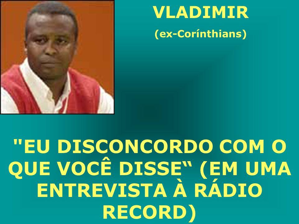 VLADIMIR (ex-Corínthians) EU DISCONCORDO COM O QUE VOCÊ DISSE (EM UMA ENTREVISTA À RÁDIO RECORD)