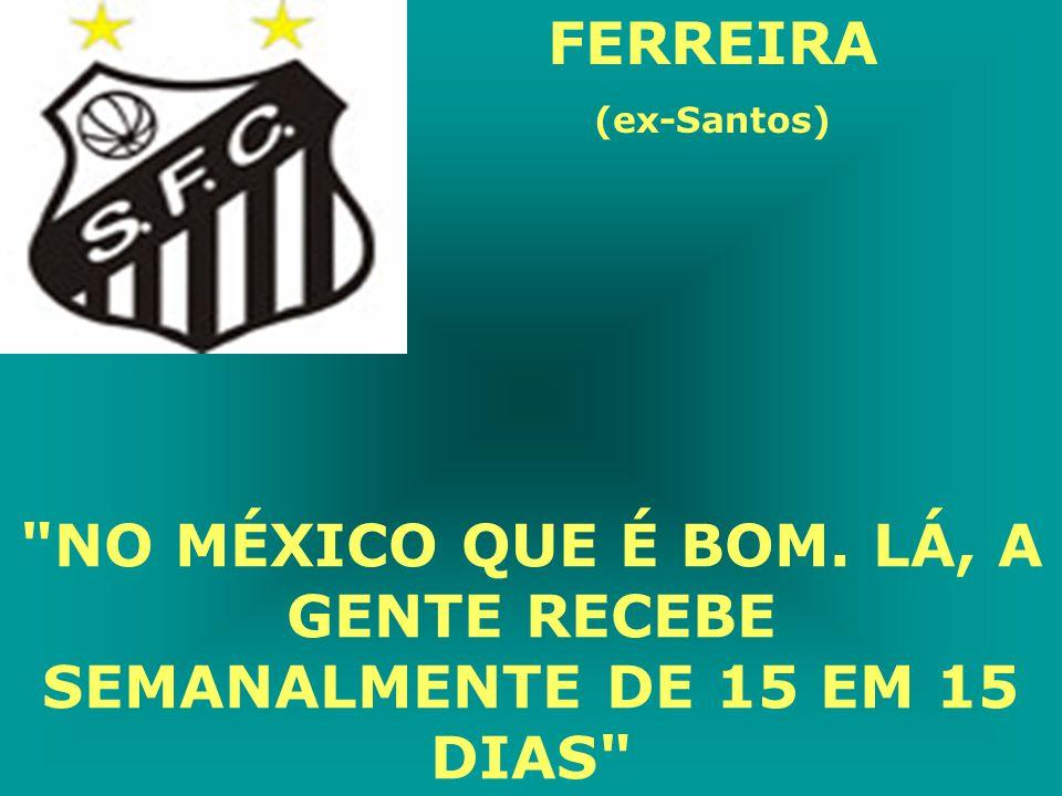 FERREIRA (ex-Santos) NO MÉXICO QUE É BOM. LÁ, A GENTE RECEBE SEMANALMENTE DE 15 EM 15 DIAS