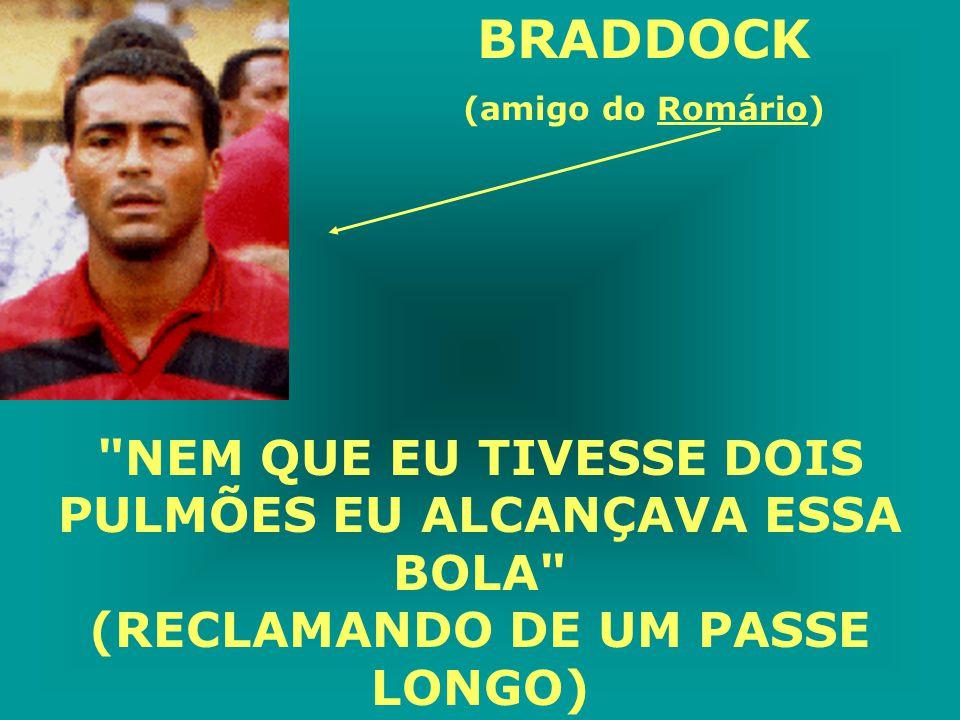 BRADDOCK (amigo do Romário) NEM QUE EU TIVESSE DOIS PULMÕES EU ALCANÇAVA ESSA BOLA (RECLAMANDO DE UM PASSE LONGO)