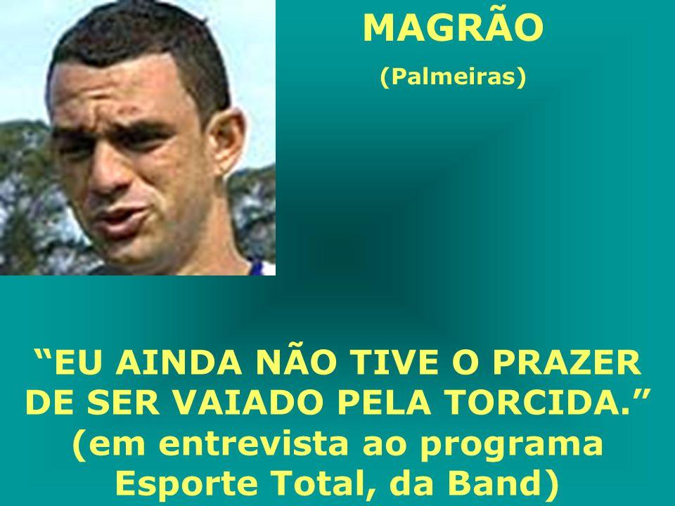 MAGRÃO (Palmeiras) EU AINDA NÃO TIVE O PRAZER DE SER VAIADO PELA TORCIDA. (em entrevista ao programa Esporte Total, da Band)