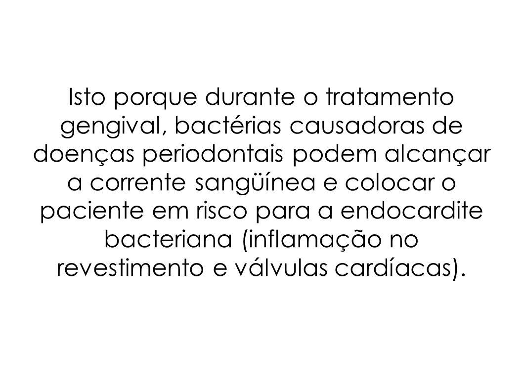 Isto porque durante o tratamento gengival, bactérias causadoras de doenças periodontais podem alcançar a corrente sangüínea e colocar o paciente em risco para a endocardite bacteriana (inflamação no revestimento e válvulas cardíacas).
