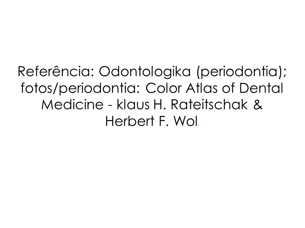 Referência: Odontologika (periodontia); fotos/periodontia: Color Atlas of Dental Medicine - klaus H.