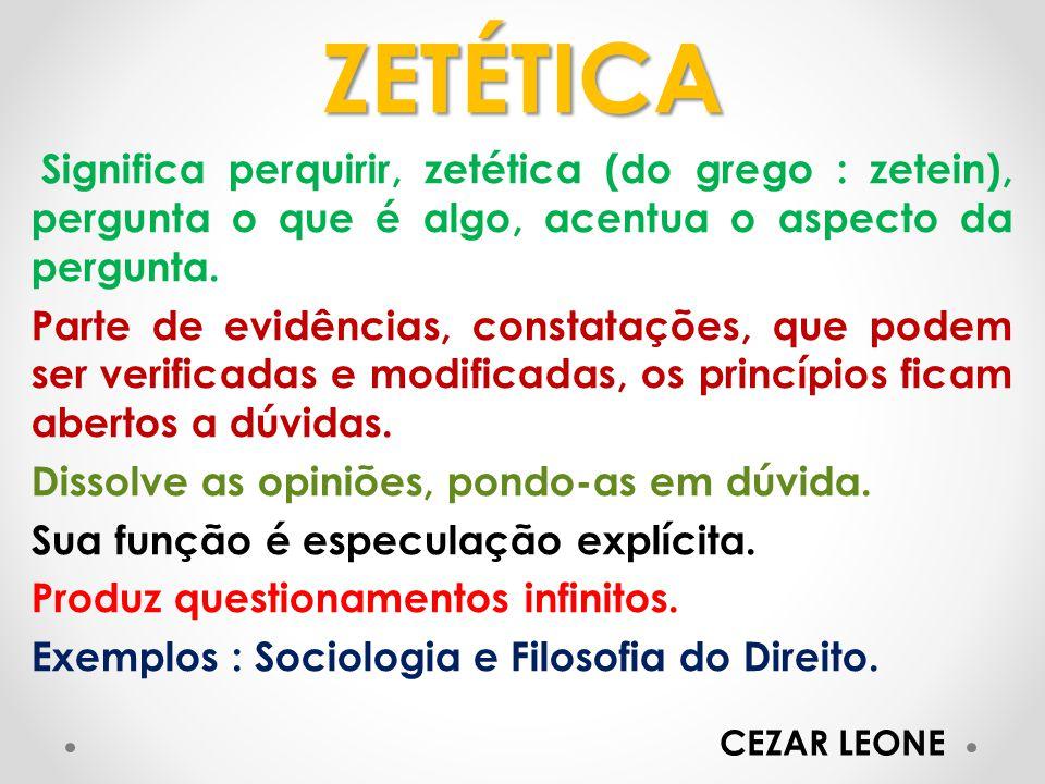 ZETÉTICA Significa perquirir, zetética (do grego : zetein), pergunta o que é algo, acentua o aspecto da pergunta.