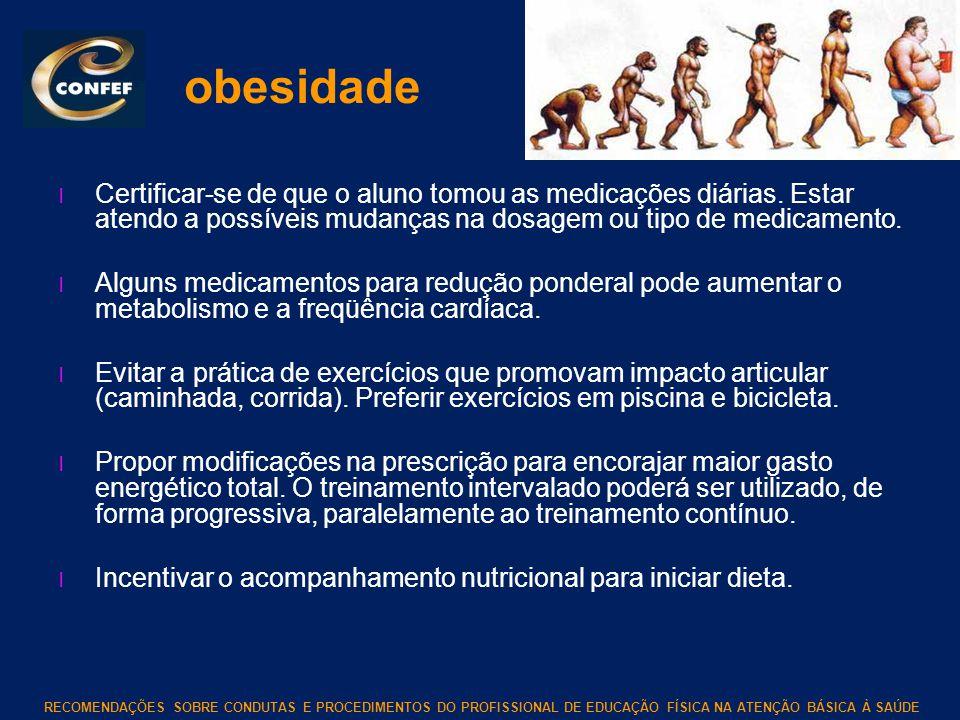 obesidade Certificar-se de que o aluno tomou as medicações diárias. Estar atendo a possíveis mudanças na dosagem ou tipo de medicamento.