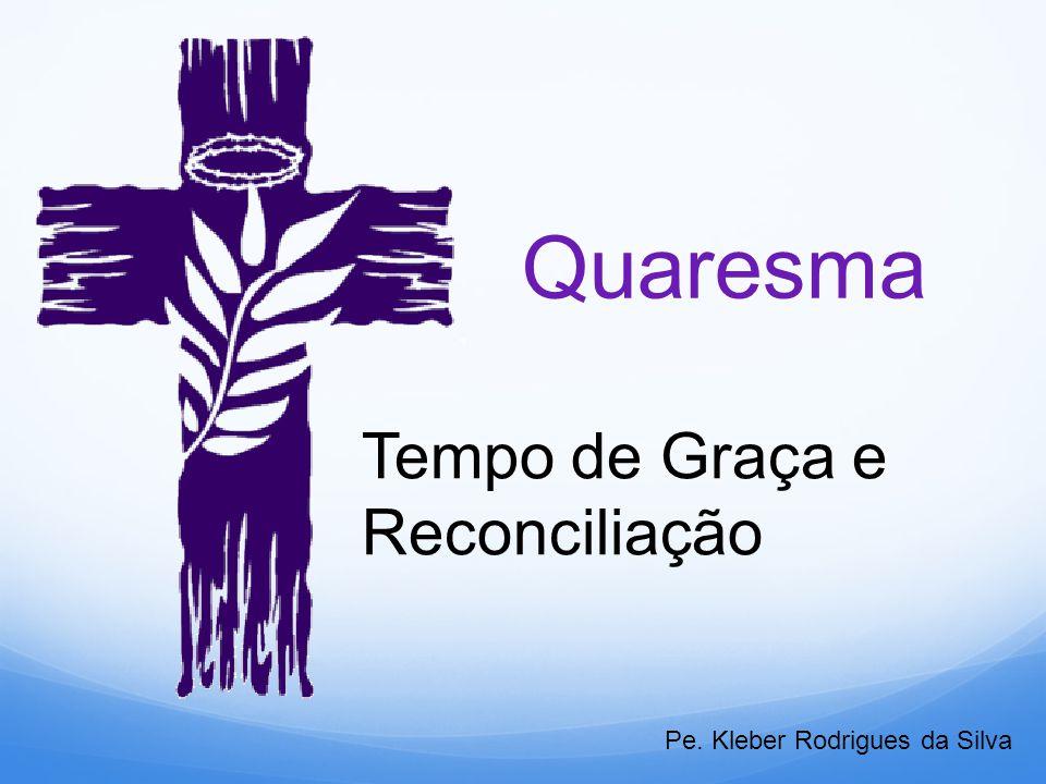 Quaresma Tempo de Graça e Reconciliação Pe. Kleber Rodrigues da Silva